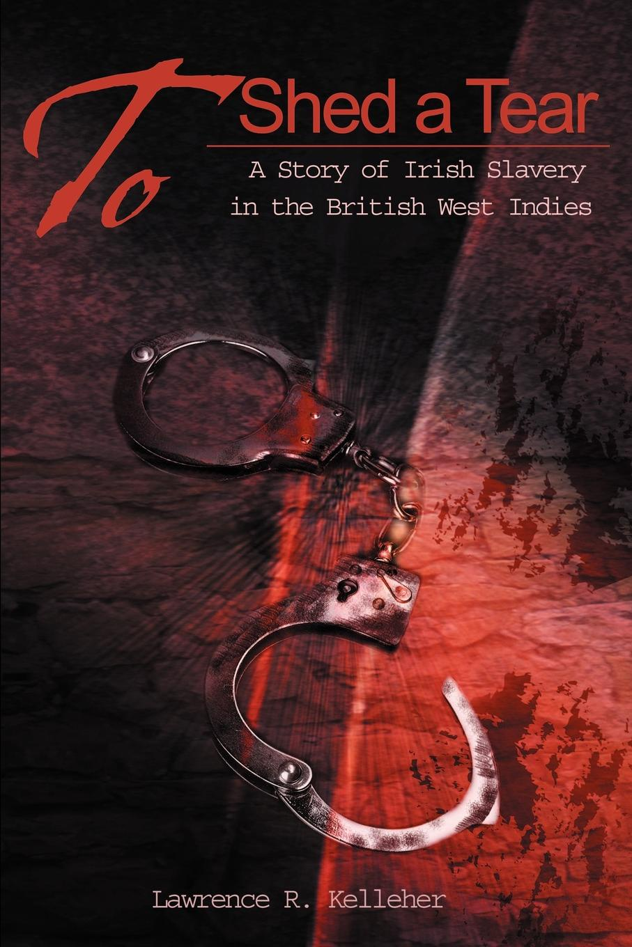 лучшая цена Lawrence R. Kelleher To Shed a Tear. A Story of Irish Slavery in the British West Indies