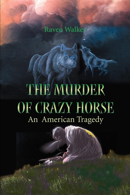Raven Walker The Murder of Crazy Horse. An American Tragedy raven walker the zen manager