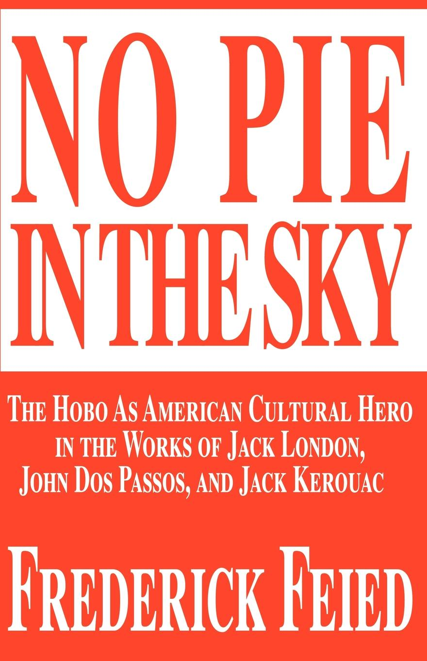 Frederick Feied No Pie in the Sky. The Hobo as American Cultural Hero in the Works of Jack London, John DOS Passos, and Jack Kerouac jack london the complete poetry of jack london