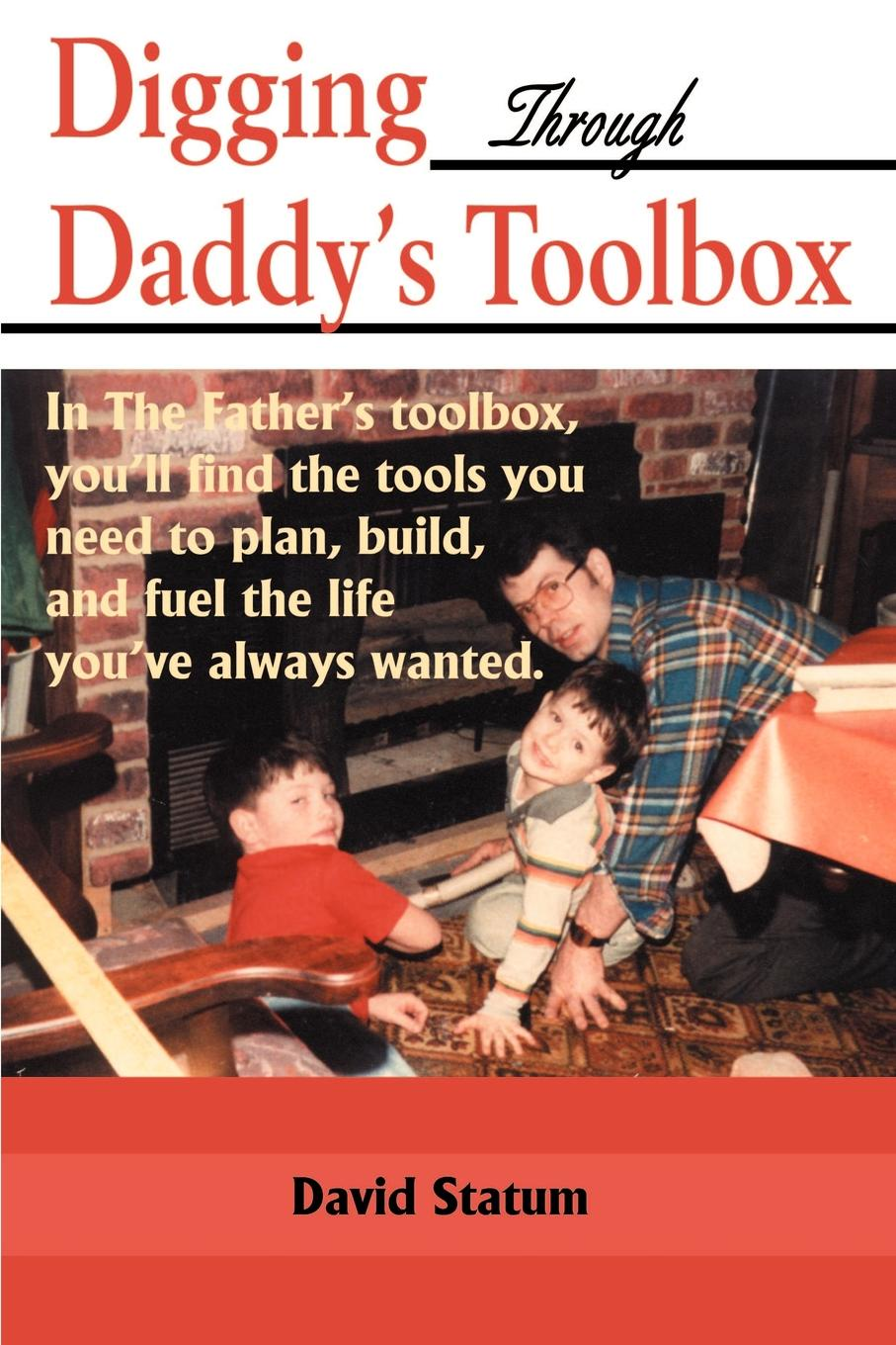 David Statum Digging Through Daddy's Toolbox. In the Father's Toolbox, You'll Find the Tools You Need to Plan, Build, and Fuel the Life You've Always Wanted