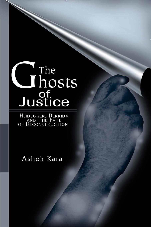 Ashok Kara The Ghosts of Justice. Heidegger, Derrida and the Fate of Deconstruction недорго, оригинальная цена