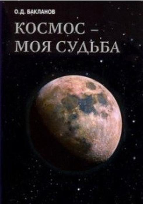 Бакланов О. Космос - моя судьба. Том 4. Записки и воспоминания
