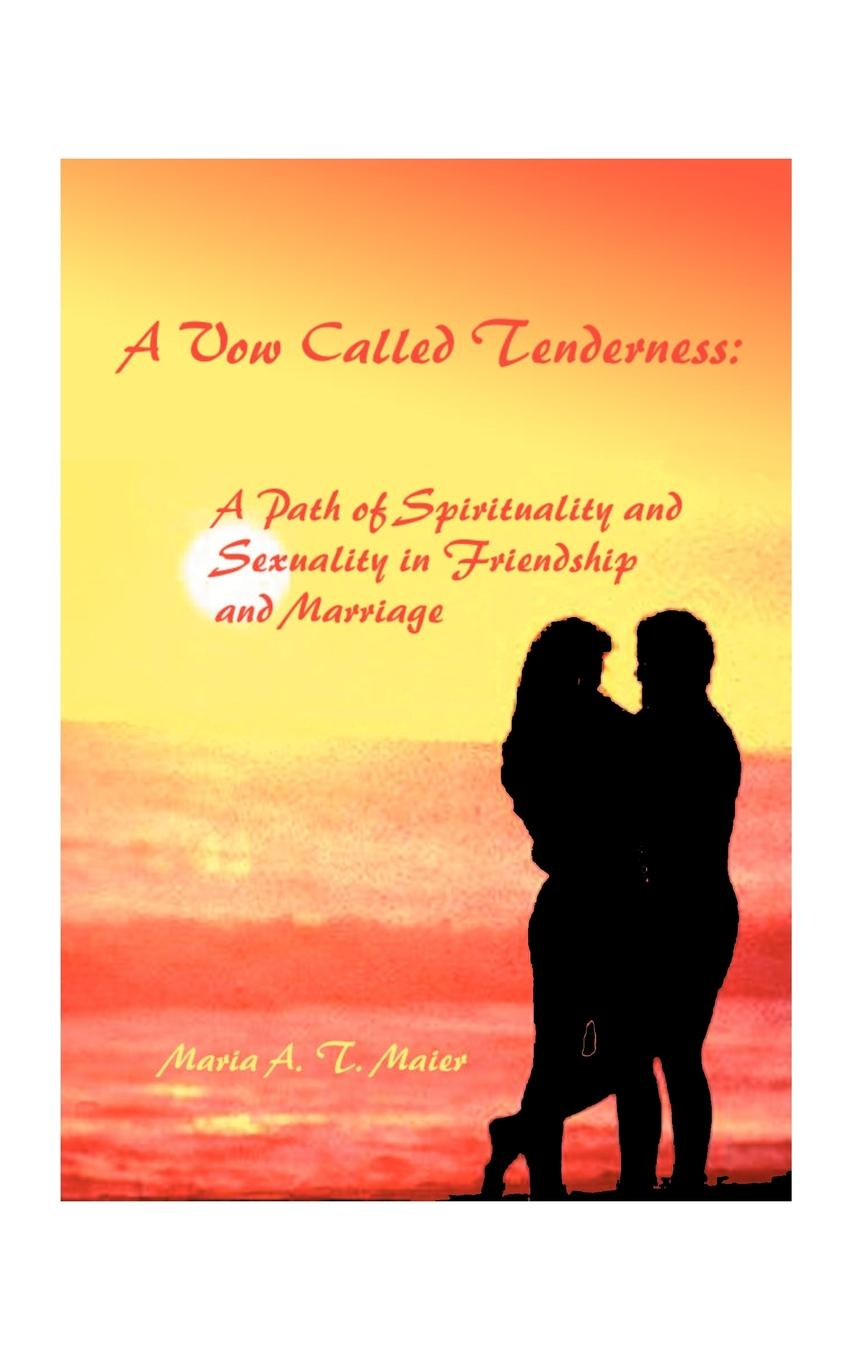 Maria A. T. Maier A Vow Called Tenderness. A Path of Spirituality and Sexuality in Friendship and Marriage gregory j laughery living spirituality illuminating the path
