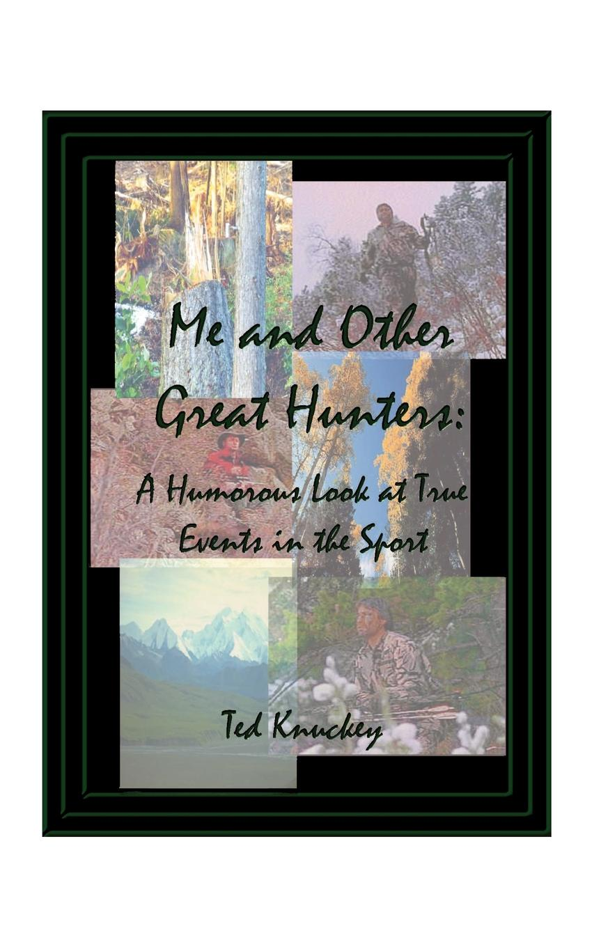 лучшая цена Ted Knuckey Me and Other Great Hunters. A Humorous Look at True Events in the Sport of Hunting