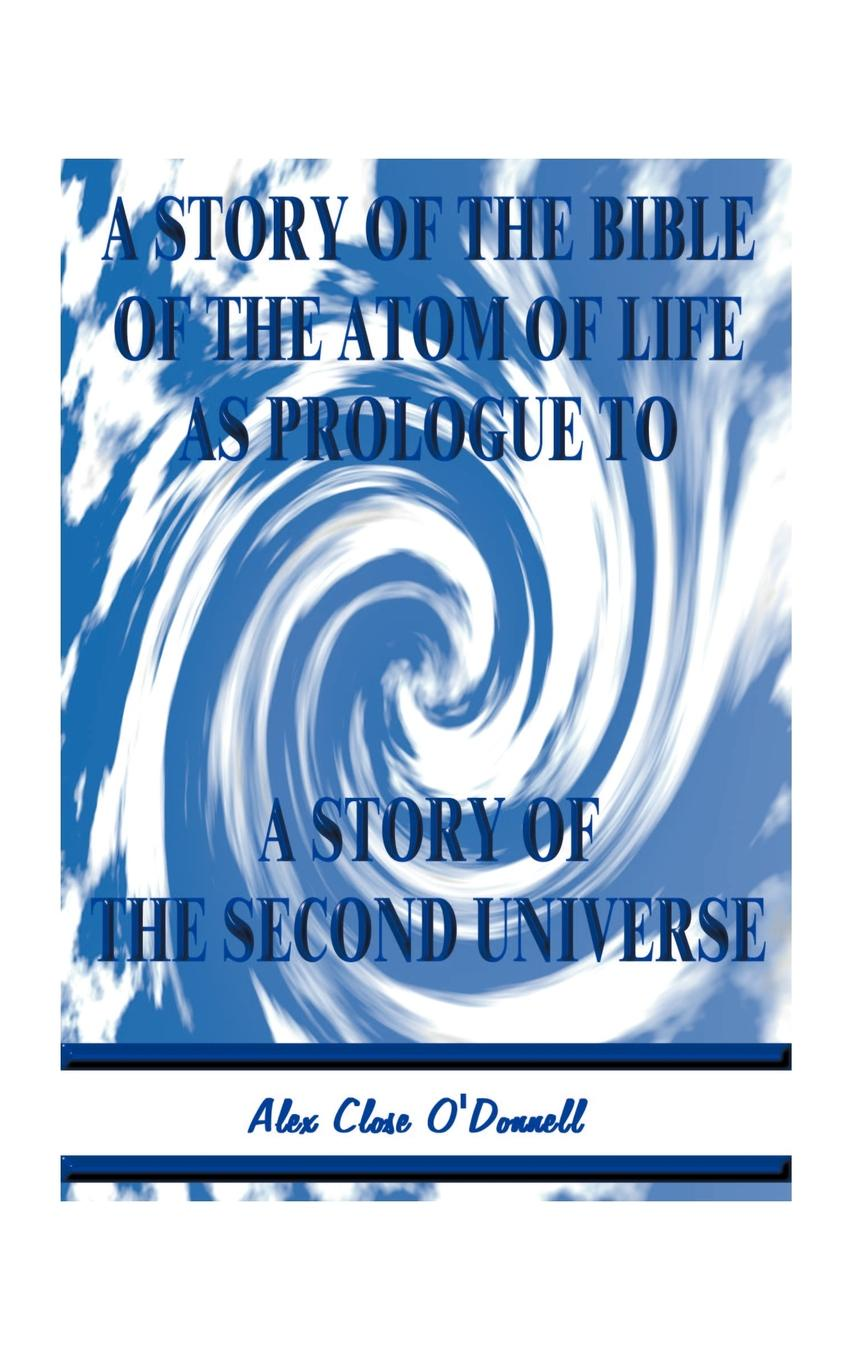 Alex Close O'Donnell A Story of the Bible of the Atom of Life. As Prologue of a Story of the Second Universe a denim story