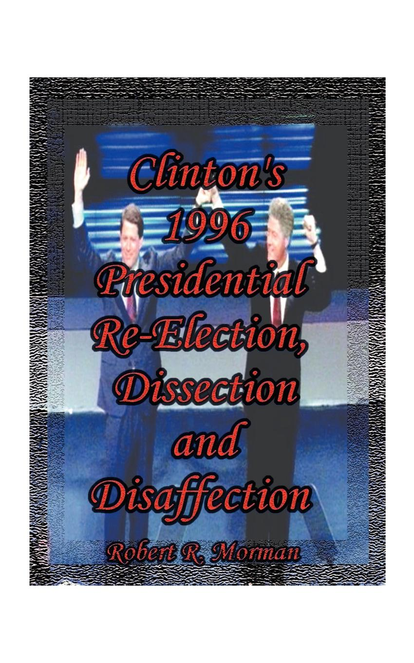 Robert R. Morman Clintons 1996 Presidential Re-Election, Dissection and Disaffection