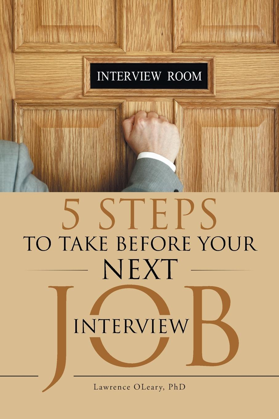 Ph.D. Lawrence OLeary 5 Steps to Take before Your Next Job Interview