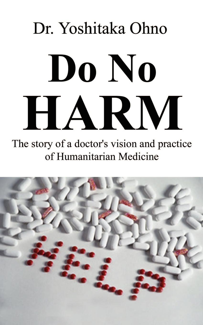 Dr. Yoshitaka Ohno Do No Harm. The Story of a Doctor's Vision and Practice of Humanitarian Medicine lyn stone in harm s way