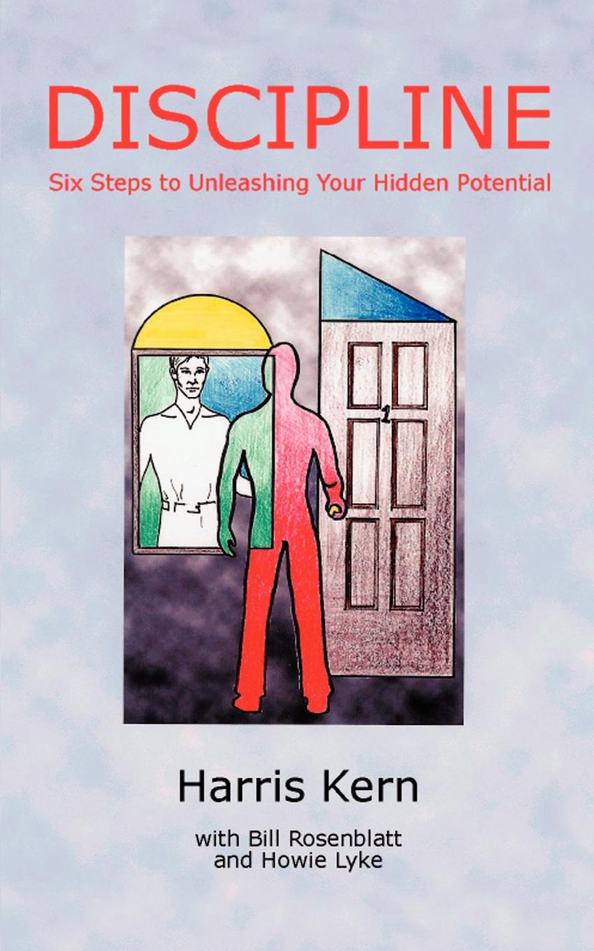 Harris Kern Discipline. Six Steps to Unleashing Your Hidden Potential unleashing your inner leader an executive coach tells all