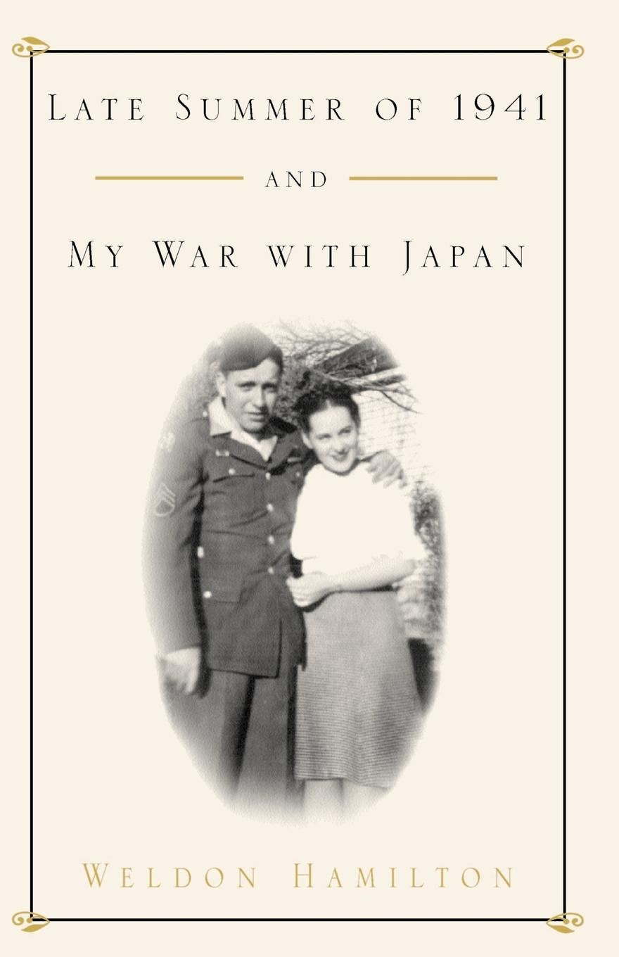 Weldon Hamilton Late Summer of 1941 and My War with Japan