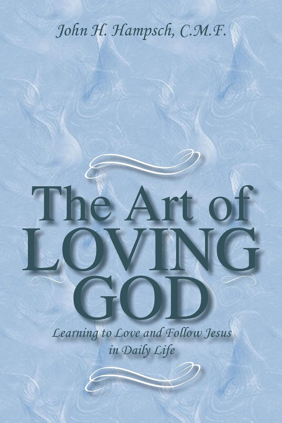John H. Hampsch C. M. F. The Art of Loving God. Learning to Love and Follow Jesus in Daily Life f h cowen the rose of life