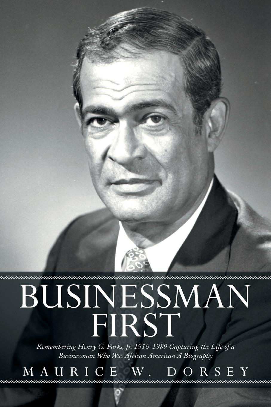Maurice W. Dorsey Businessman First. Remembering Henry G. Parks, Jr. 1916-1989 Capturing the Life of a Businessman Who Was African American a Biography who was henry viii