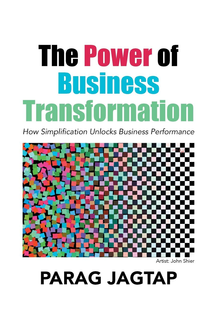 Parag Jagtap The Power of Business Transformation. How Simplification Unlocks Performance