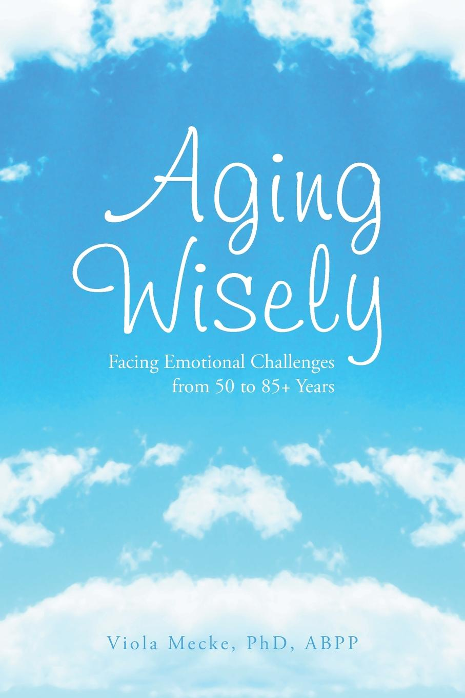 Viola Abpp Mecke Phd Aging Wisely. Facing Emotional Challenges from 50 to 85+ Years