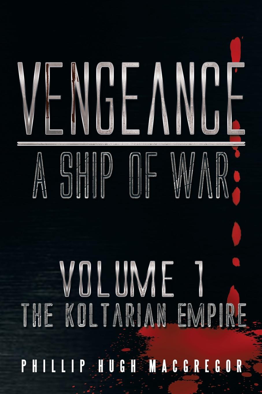 Phillip Hugh MacGregor Vengeance. A Ship of War: Volume 1: The Koltarian Empire цены онлайн