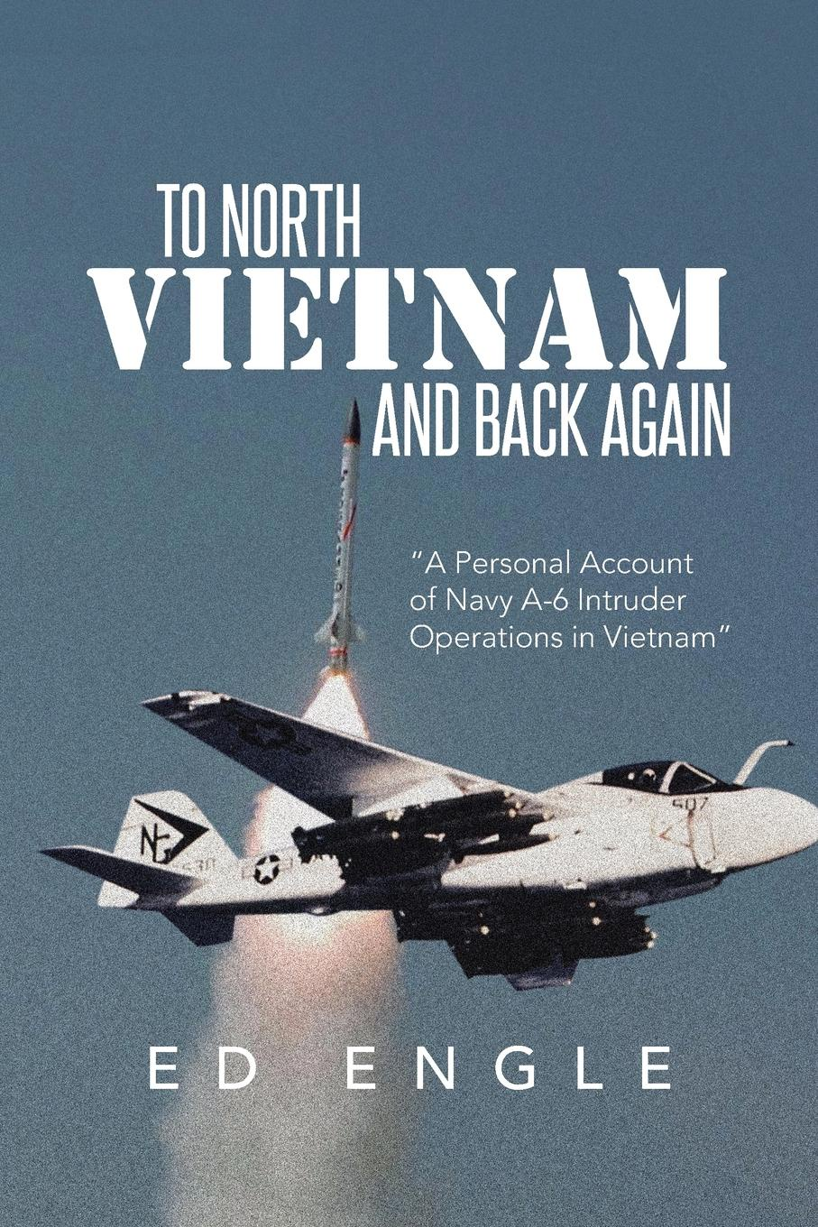 Ed Engle To North Vietnam and Back Again. A Personal Account of Navy A-6 Intruder Operations in Vietnam vietnam