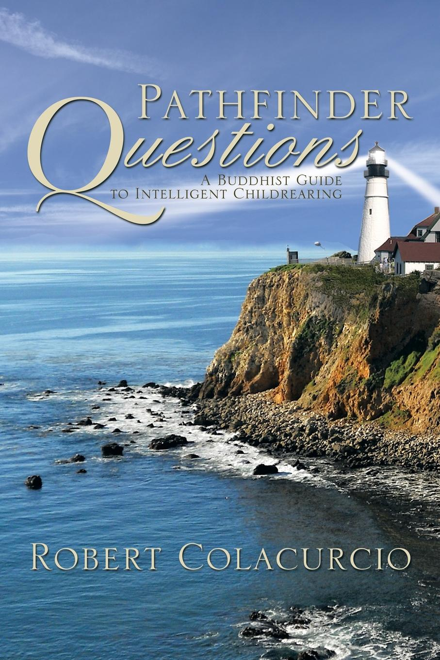 Robert Colacurcio Pathfinder Questions. A Buddhist Guide to Intelligent Childrearing