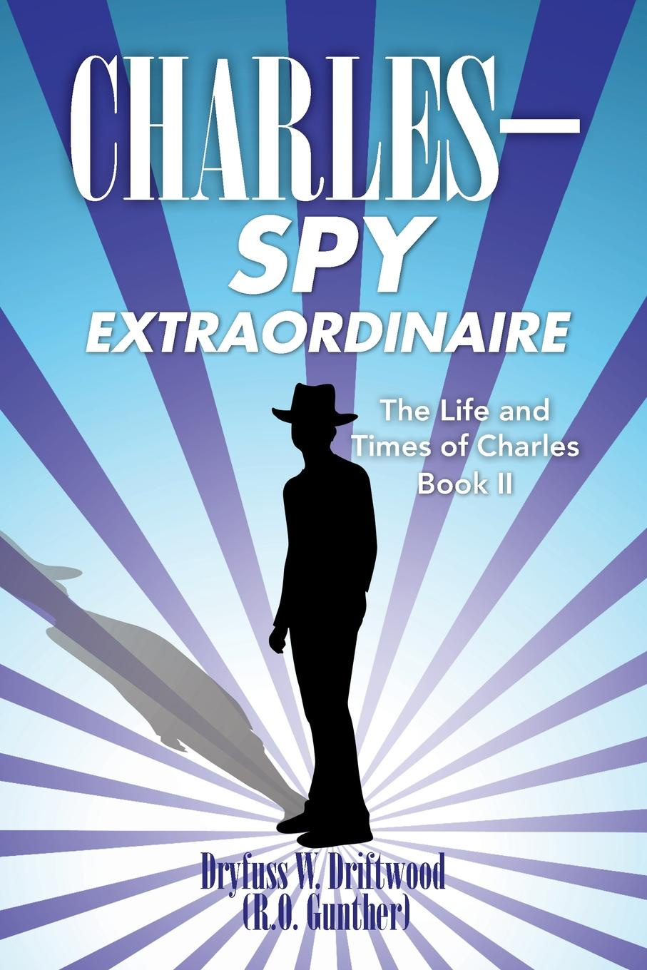 Dryfuss W. Driftwood The Life and Times of Charles. Book II: C H A R L E S Spy Extraordinaire c h i m e r a s