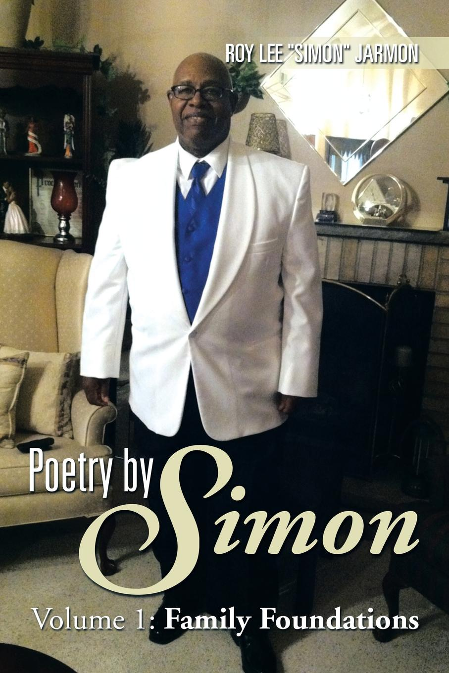 Roy Lee ''Simon'' Jarmon Poetry by Simon. Volume 1: Family Foundations adrian rogers foundations for our faith volume 1 2nd edition romans 1 4