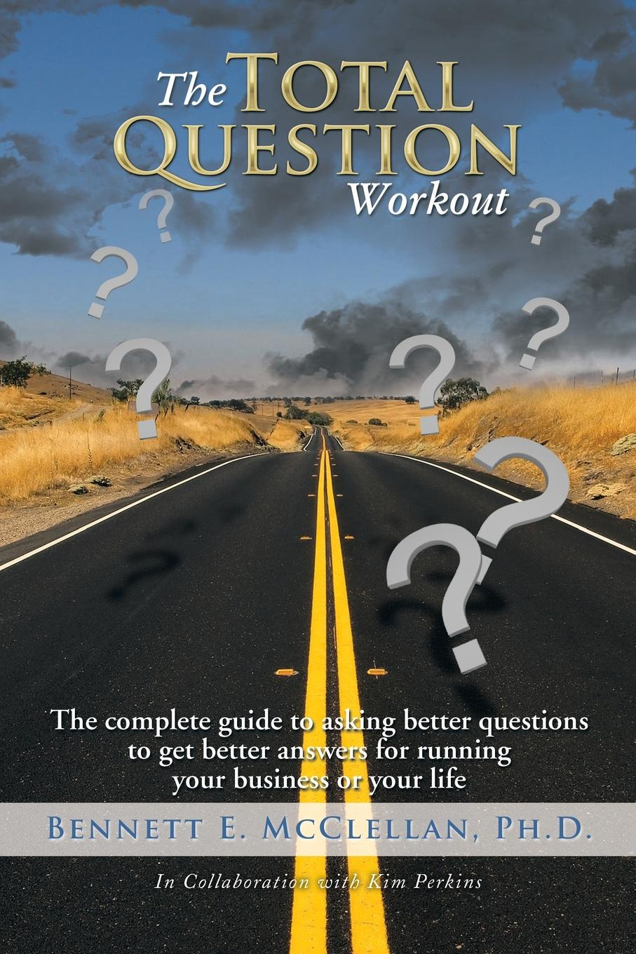 Bennett E. McClellan Ph.D. The Total Question Workout. The complete guide to asking better questions to get better answers for running your business or your life the complete idiot s guide to selling your crafts on etsy