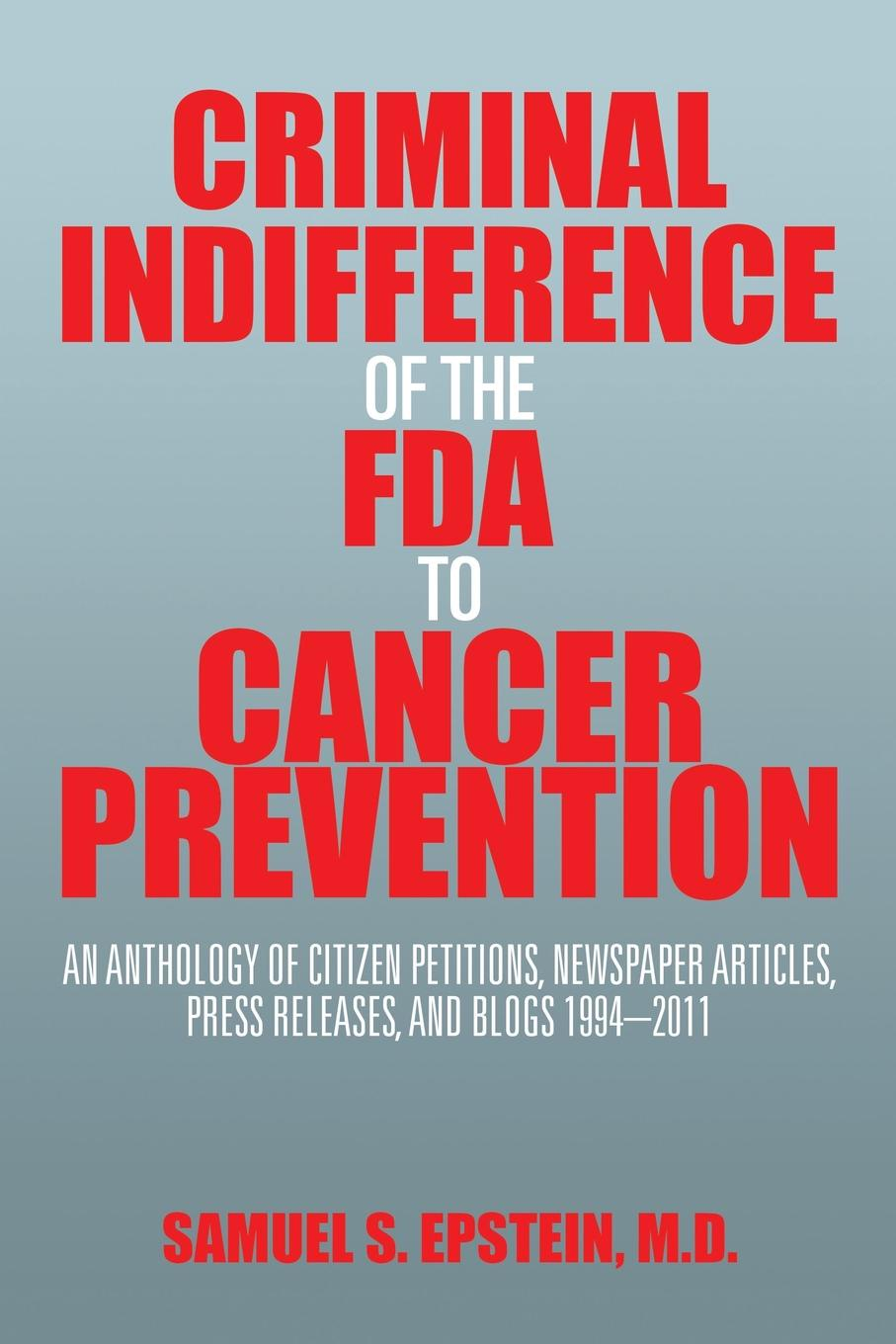 Samuel S. Epstein M.D. Criminal Indifference of the FDA to Cancer Prevention. An Anthology Citizen Petitions, Newspaper Articles, Press Releases, and Blogs 1994-2011