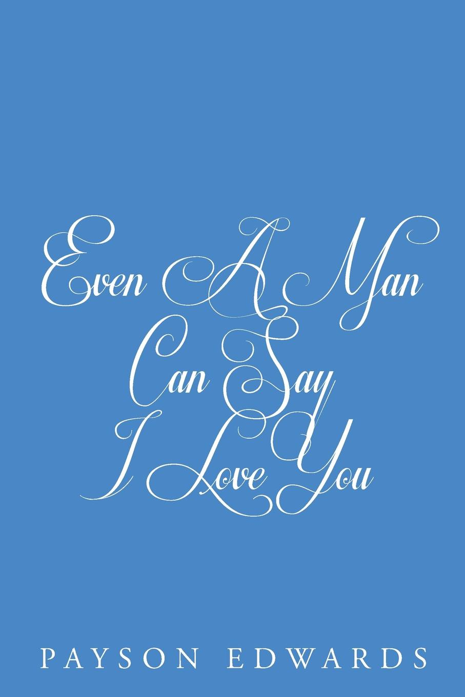 Payson Edwards Even a Man Can Say I Love You can you say it too twit twoo