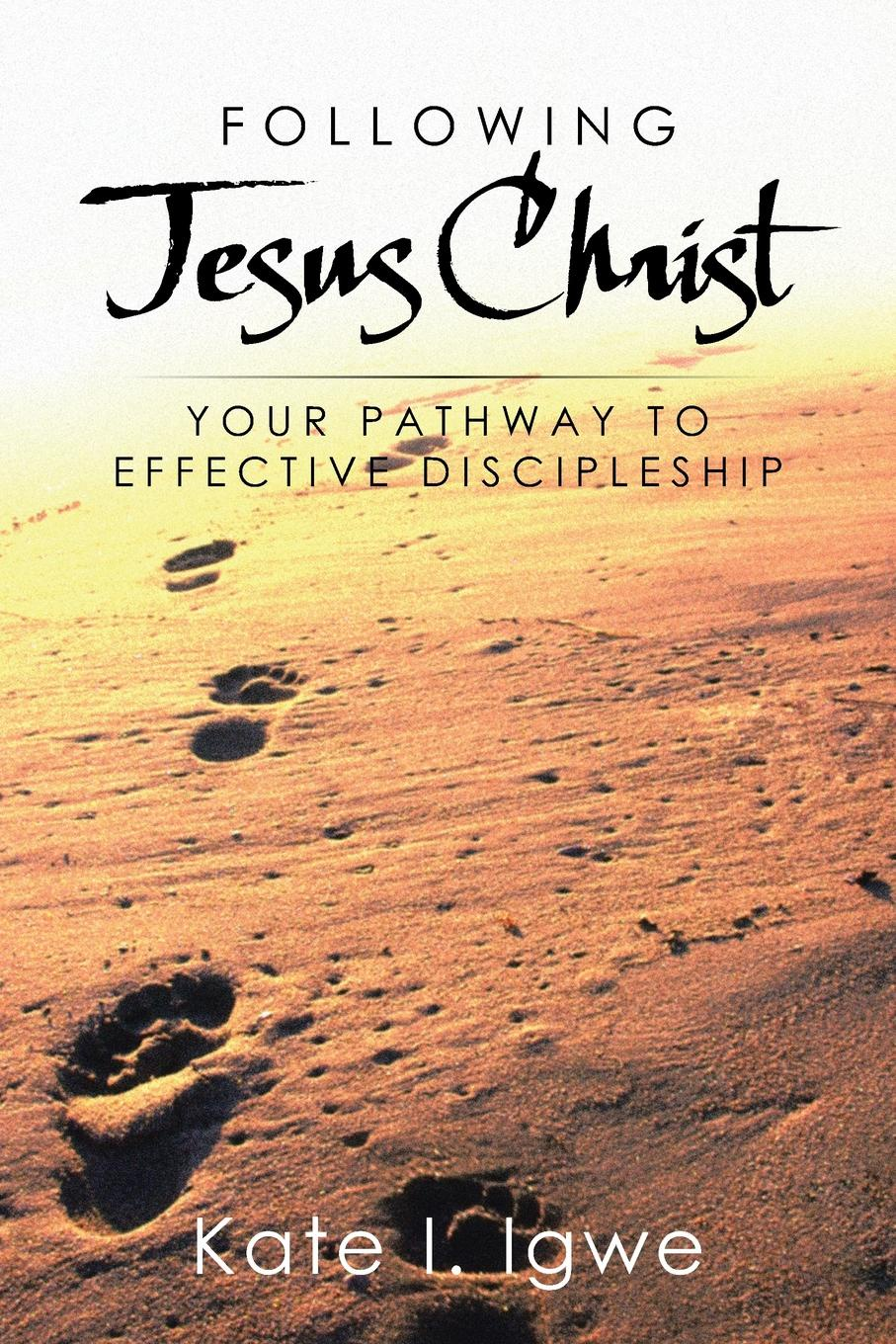 Kate I. Igwe Following Jesus Christ. Your Pathway to Effective Discipleship