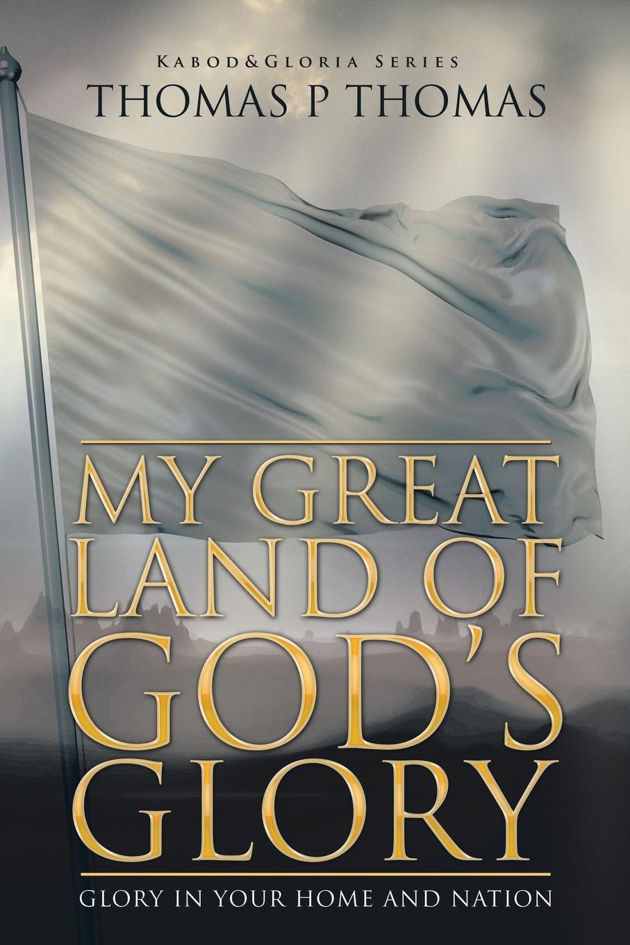Thomas P. Thomas My Great Land of God's Glory. Glory in Your Home and Church glory in death
