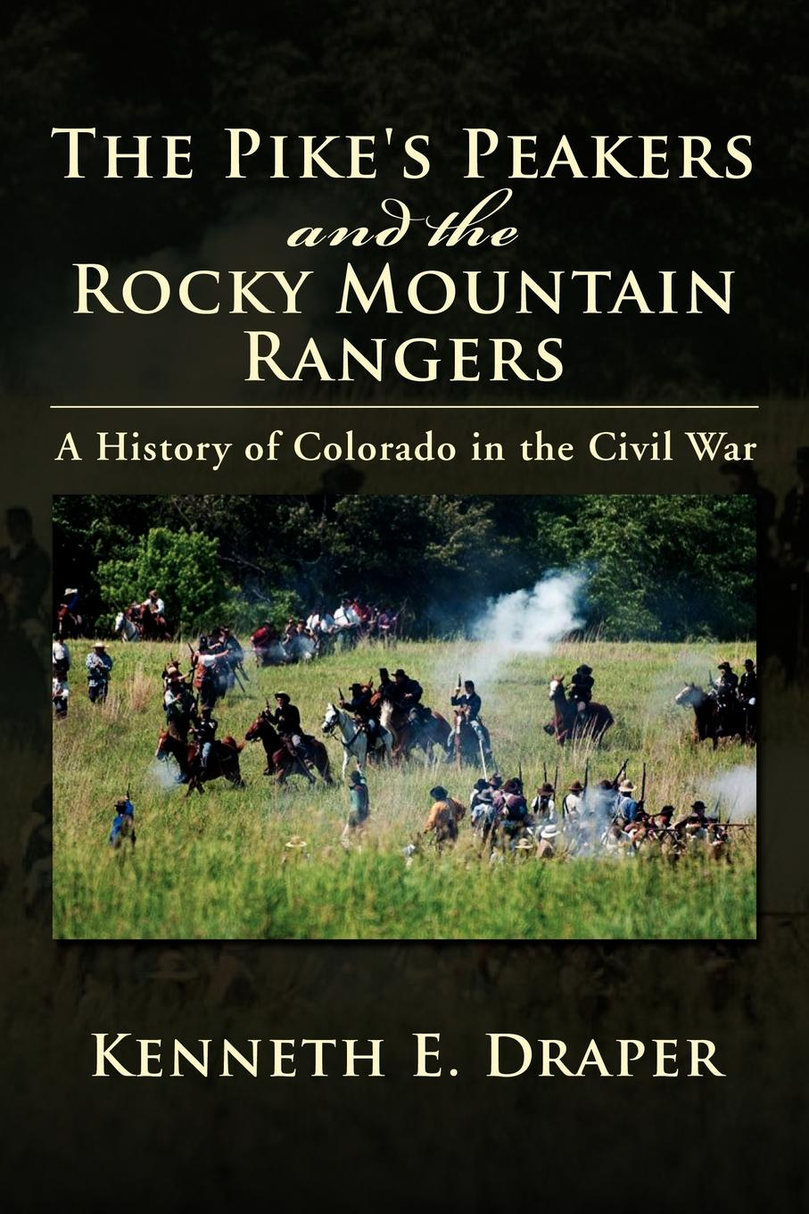 Kenneth E. Draper The Pike's Peakers and the Rocky Mountain Rangers. A History of Colorado in the Civil War cindi myers rocky mountain revenge