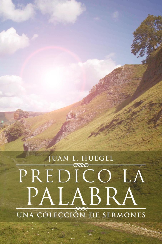 Juan E. Huegel Predico La Palabra. Una Coleccion de Sermones все цены