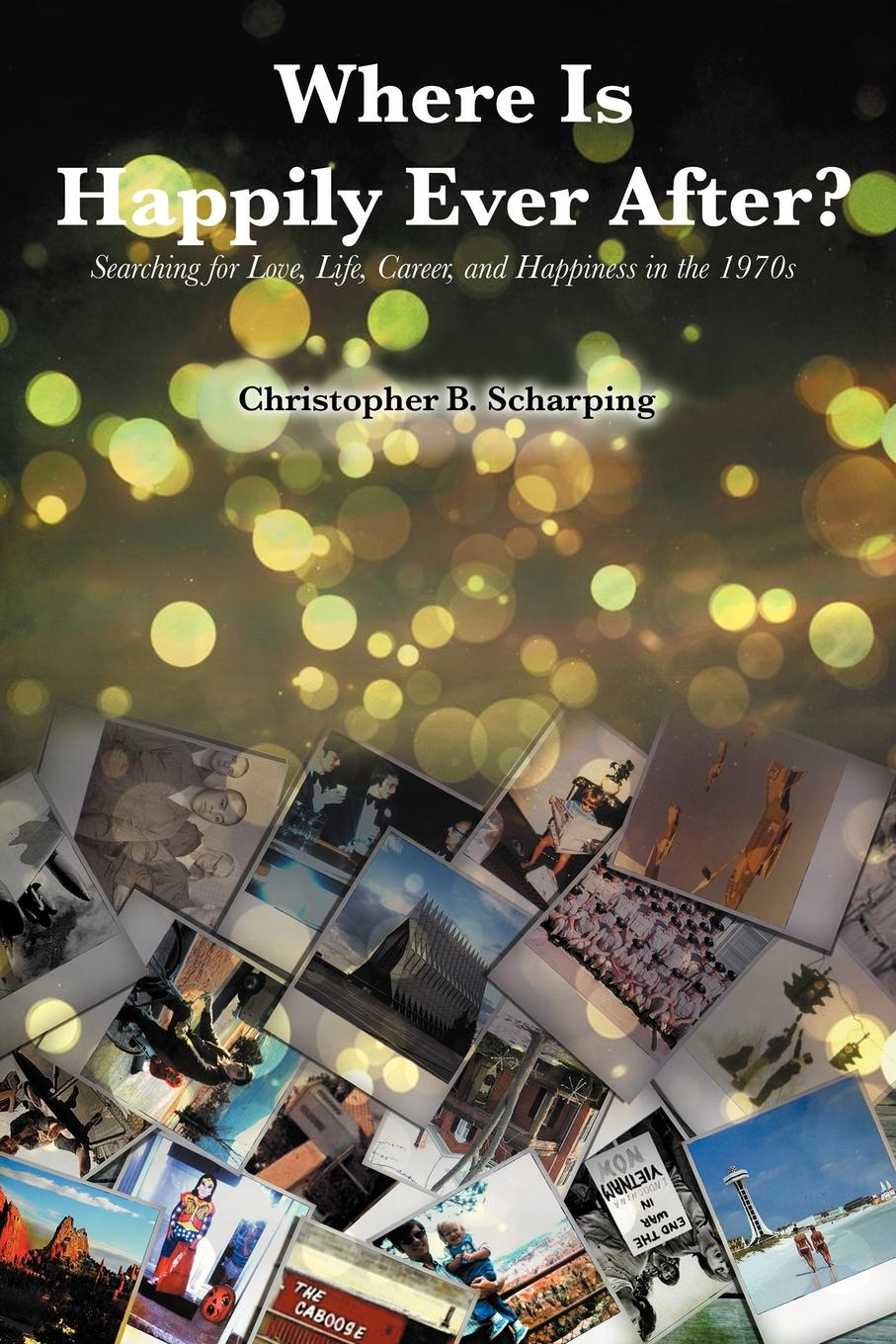 Christopher B. Scharping Where Is Happily Ever After. Searching for Love, Life, Career and Happiness in the 1970's abigail gordon the village nurse s happy ever after