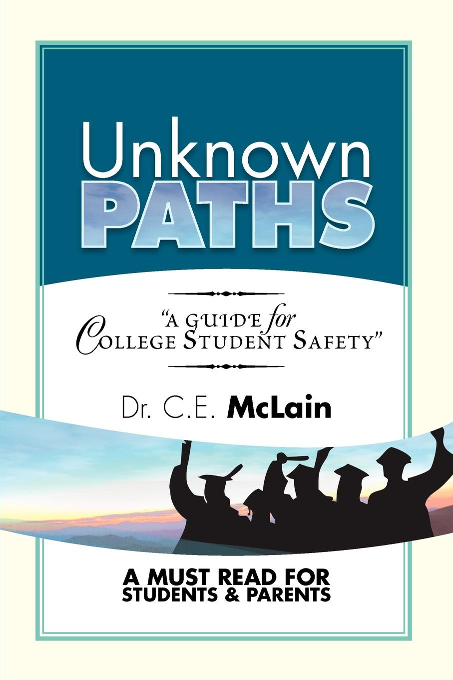 C.E. McLain UNKNOWN PATHS. A Guide To College Student Safety