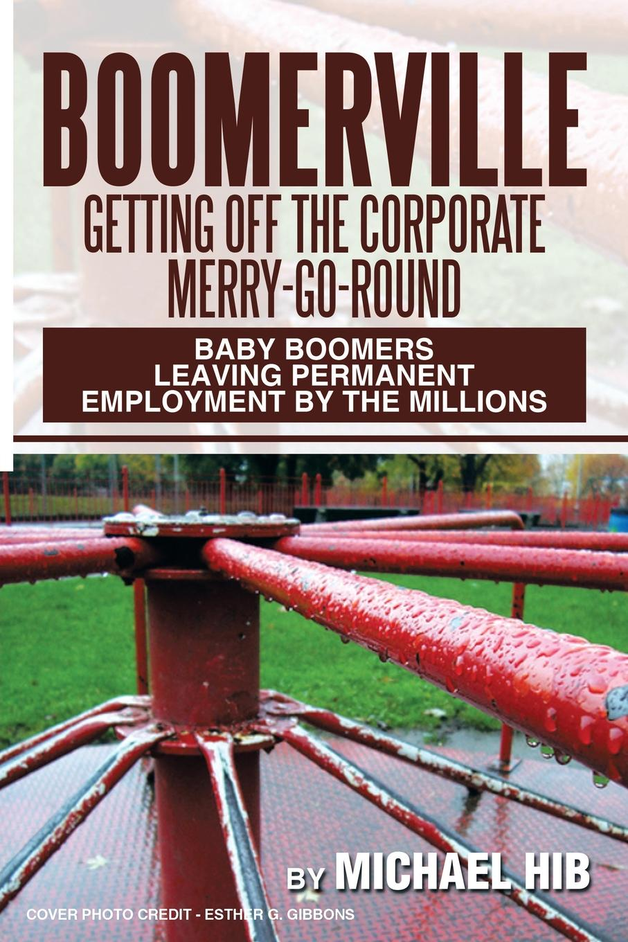 Michael Hib Boomerville. Getting Off the Corporate Merry-Go-Round: Baby Boomers Leaving Permanent Employment by Millions