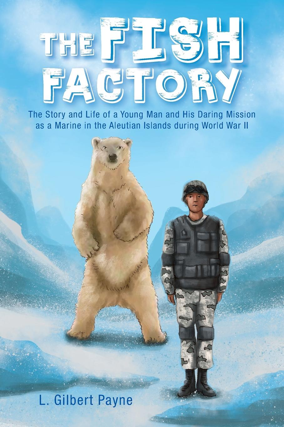 L. Gilbert Payne The Fish Factory. The Story and Life of a Young Man and His Daring Mission as a Marine in the Aleutian Islands During World War II d r pollock koa kai the story of zachary bower and the conquest of the hawaiian islands