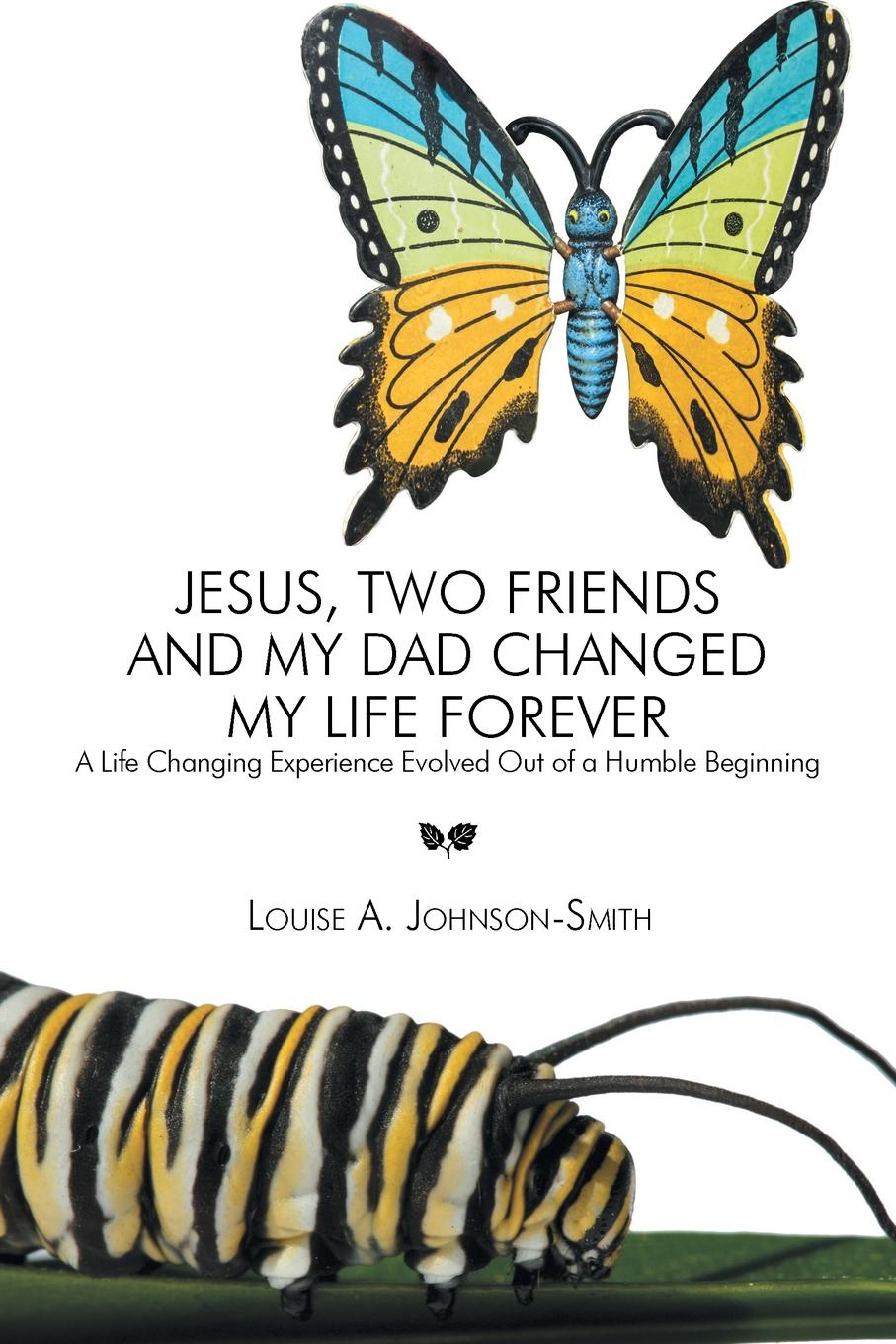 Louise a. Johnson-Smith Jesus, Two Friends and My Dad Changed My Life Forever. A Life Changing Experience Evolved Out of a Humble Beginning raviraj kupekar humble life love life and god be humble