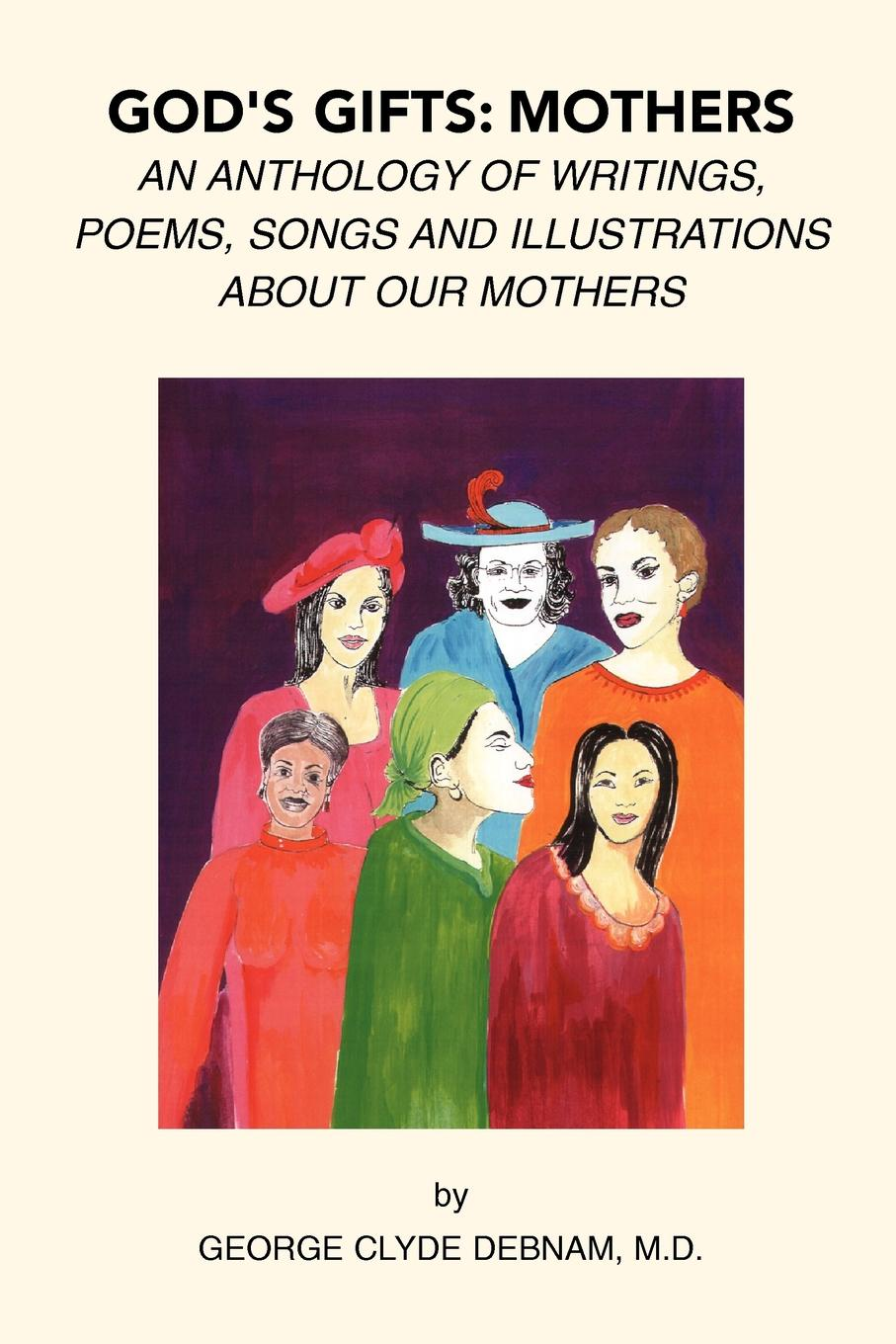 Dr. George Clyde M.D Debnam God's Gifts. Mothers: An Anthology of Writings, Poems, Songs and Illustrations About Our Mothers harole yoseph gebregziabhire understanding mothers perception about malnutrition