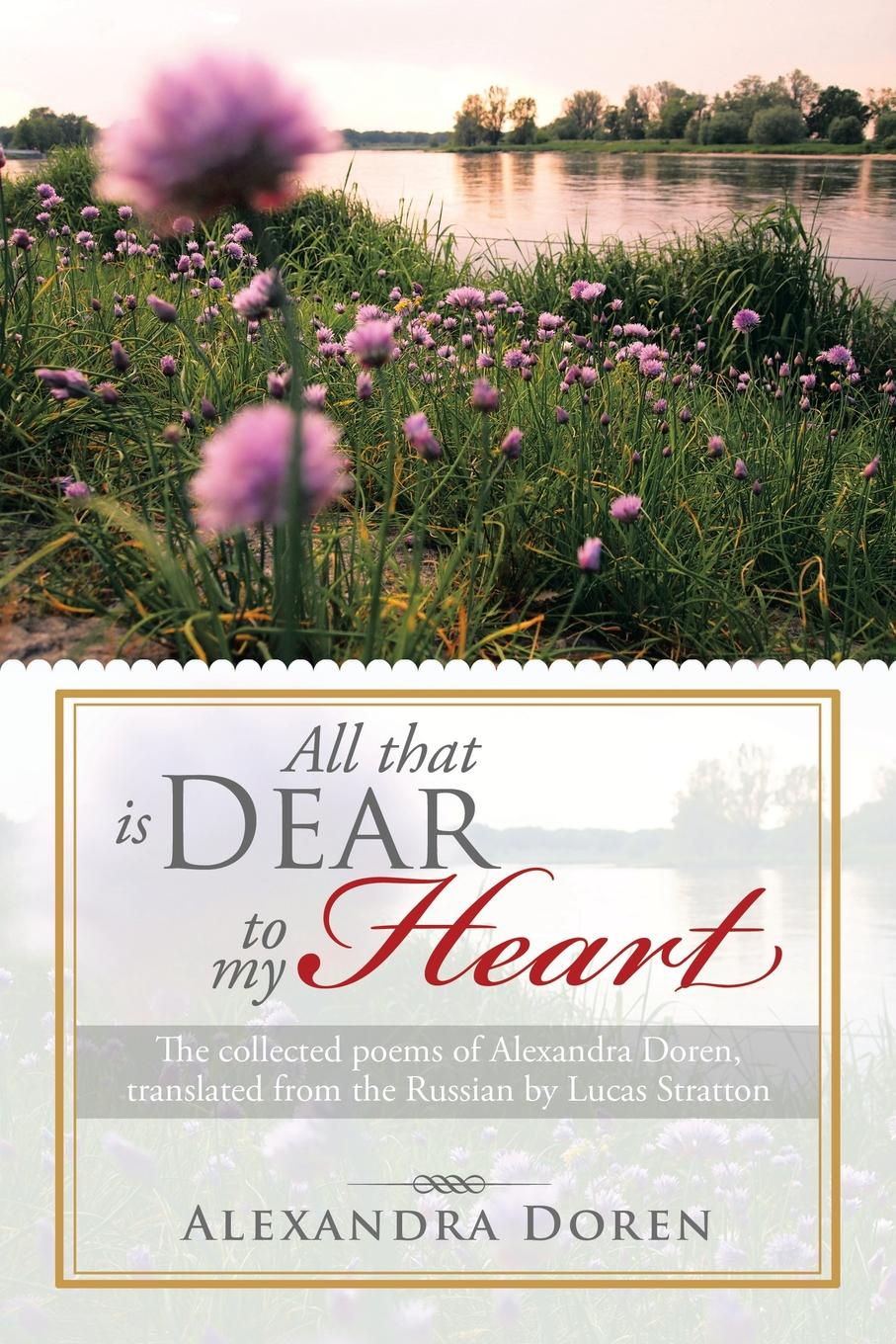 Alexandra Doren All That Is Dear to My Heart. The Collected Poems of Alexandra Doren, Translated from the Russian by Lucas Stratton alexandra okatova the queen of the night