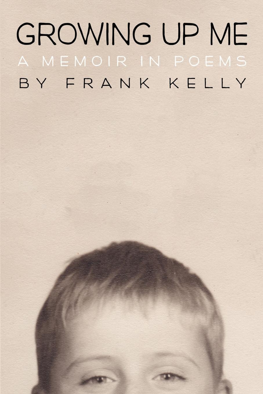 Frank Kelly Growing Up Me. A Memoir in Poems
