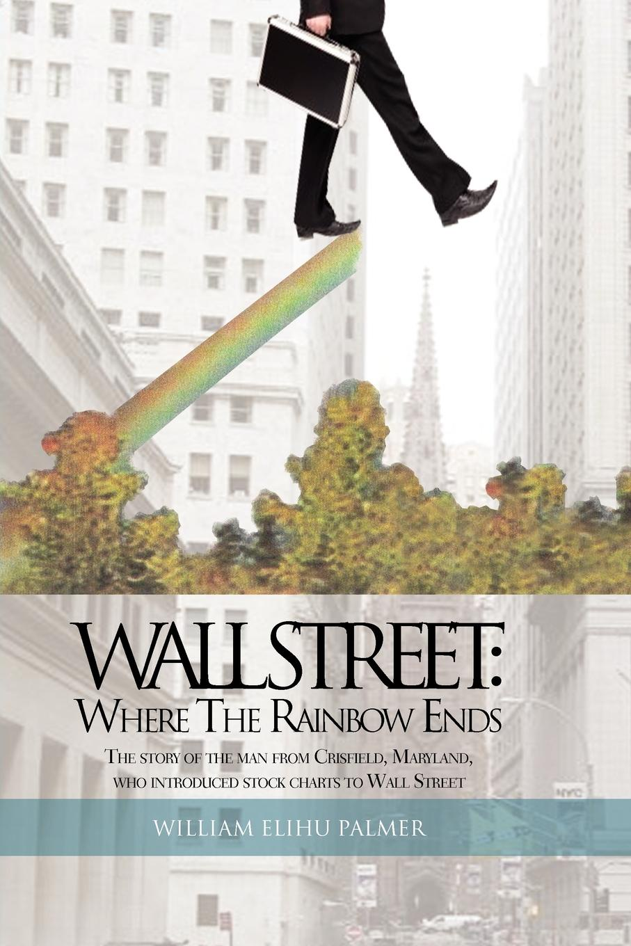 William Elihu Palmer Wall Street. Where the Rainbow Ends: The Story of the Man from Crisfield, Maryland, Who Introduced Stock Charts to Wall Street smith g why i left goldman sachs a wall street story