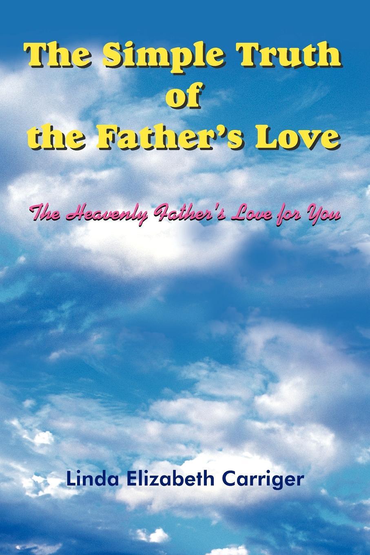 Linda Elizabeth Carriger The Simple Truth of the Father's Love elizabeth meyette love s spirit