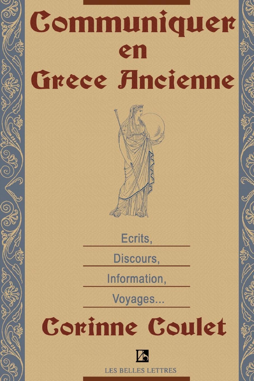Corinne Coulet Communiquer En Grece Ancienne. Ecrits, Discours, Information, Voyages
