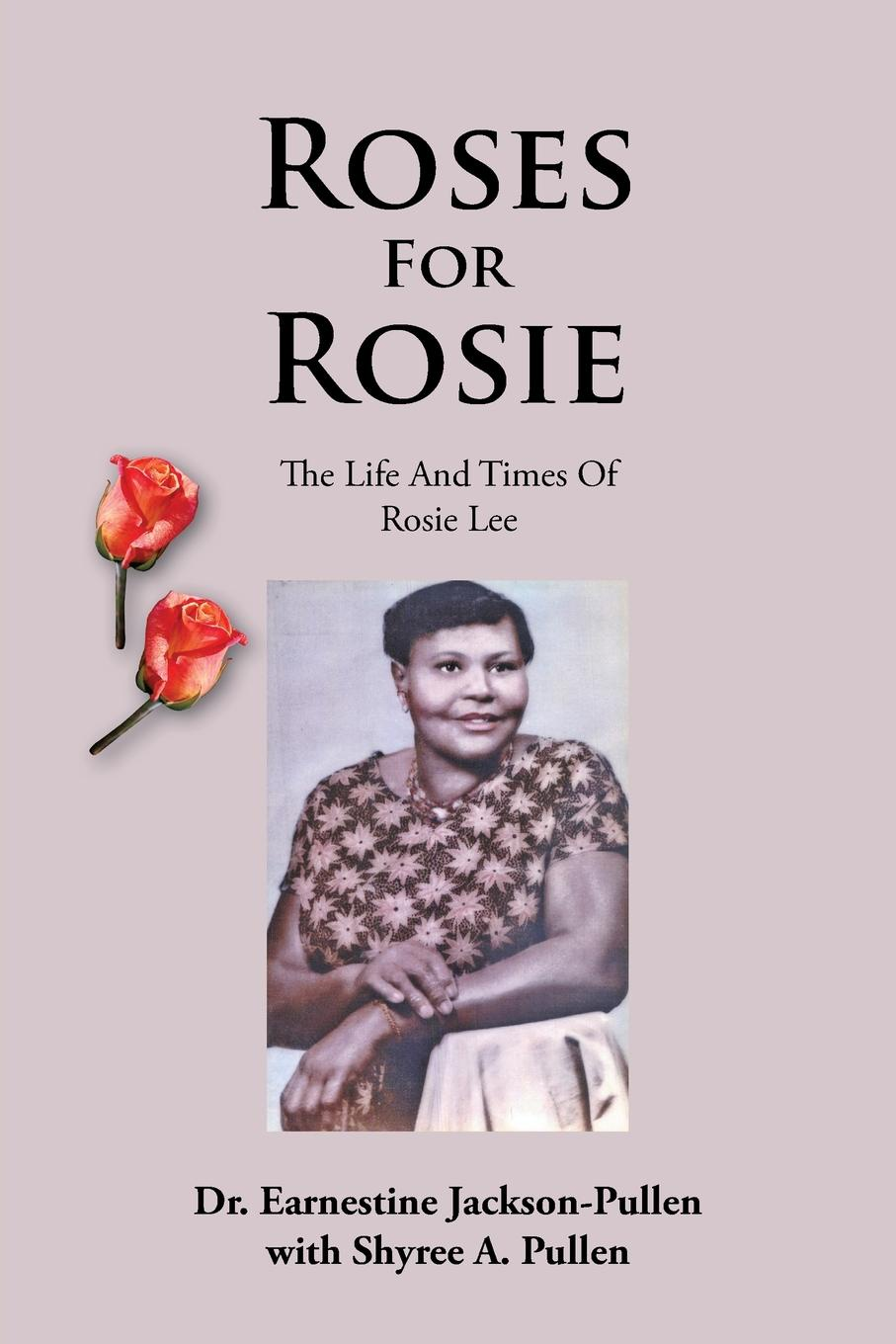 Dr Earnestine Jackson-Pullen Roses for Rosie. The Life and Times of Rosie Lee