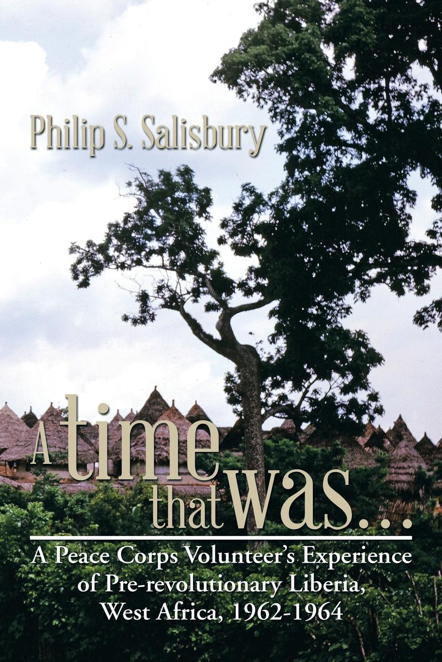 Philip S. Salisbury A Time That Was... A Peace Corps Volunteer's Experience of Pre-Revolutionary Liberia, West Africa, 1962-1964 kenzo time for peace