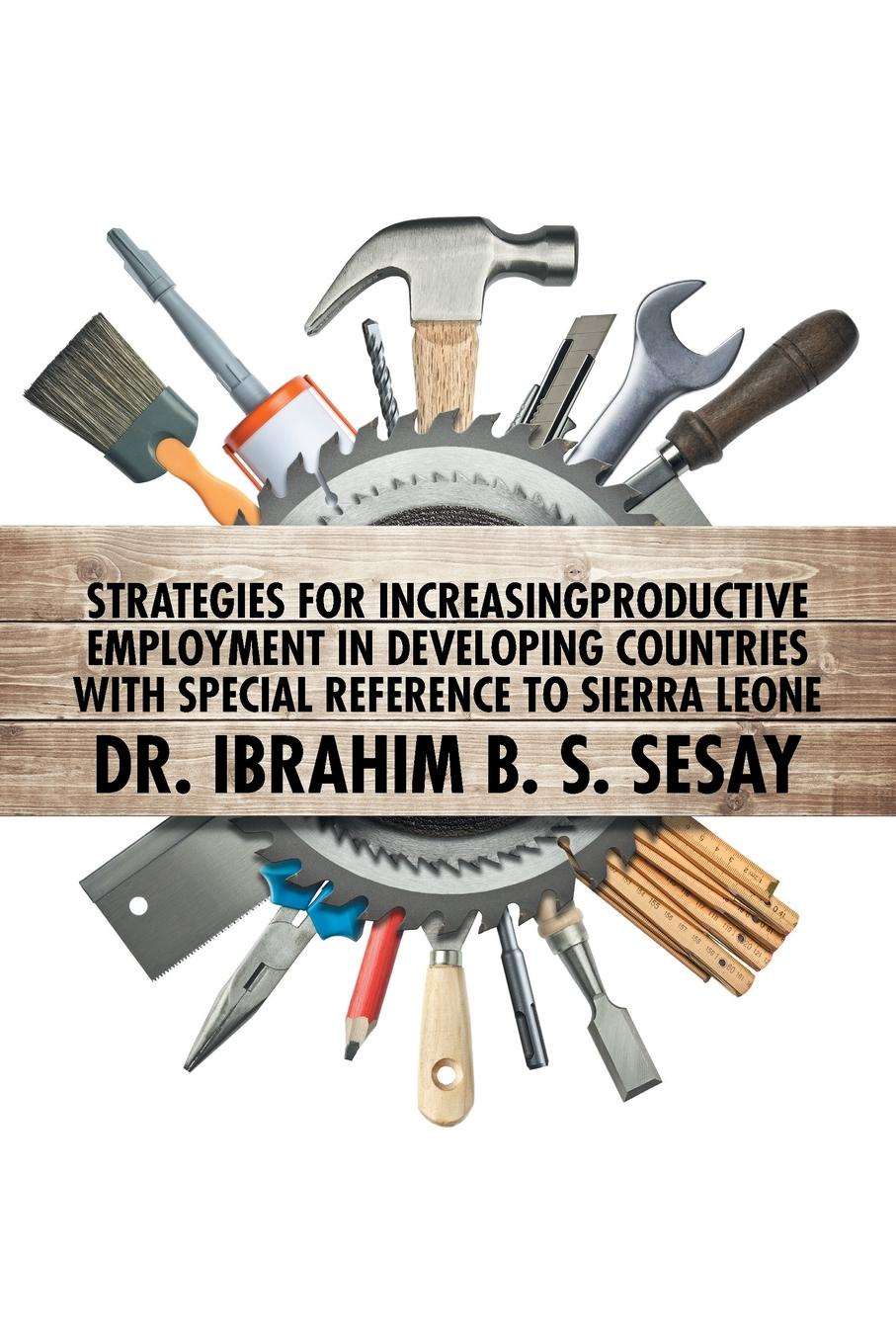 купить Ibrahim Sesay Strategies for Increasing Productive Employment in Developing Countries with Special Reference to Sierra Leone дешево