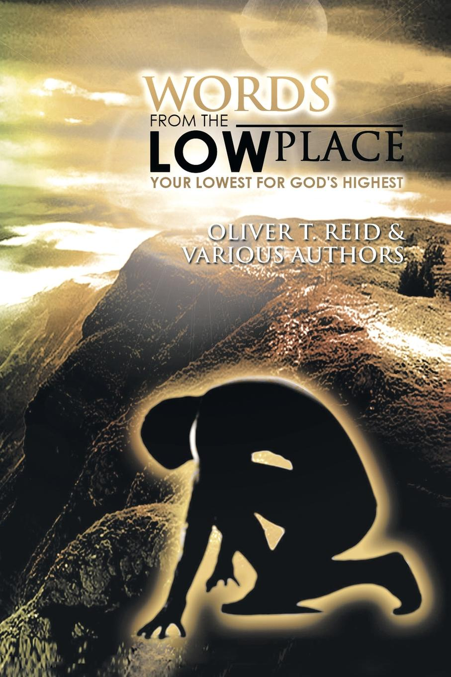 Oliver T. Reid Words from the Low Place. Your Lowest for Gods Highest