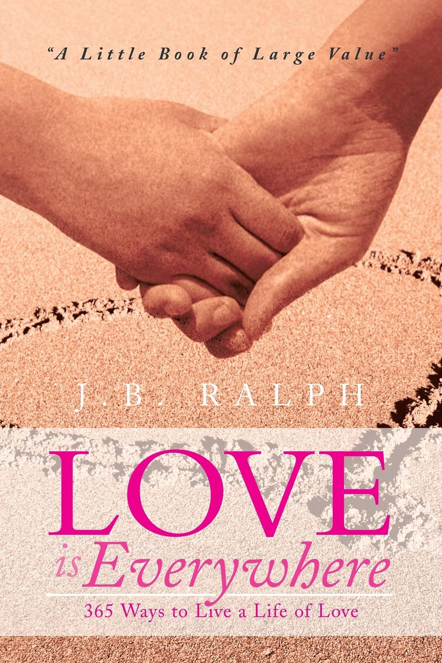 J. B. Ralph Love Is Everywhere 365 Ways to Live a Life of Love. A Little Book of Large Value витамины 365 everyday value
