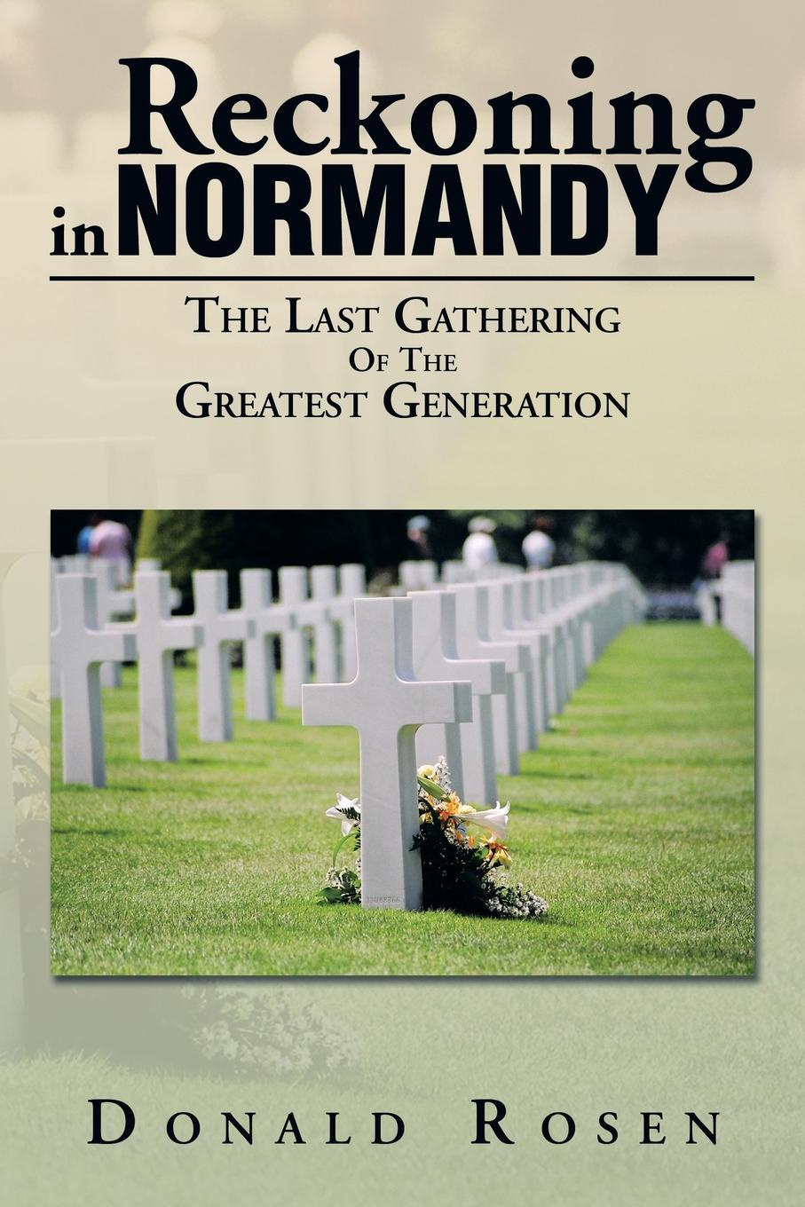 Donald Rosen Reckoning in Normandy. The Last Gathering of the Greatest Generation