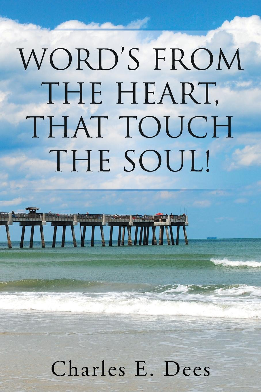 Charles E. Dees Word's from the Heart, That Touch the Soul! kevin lindsey memoirs of the heart visions from the soul