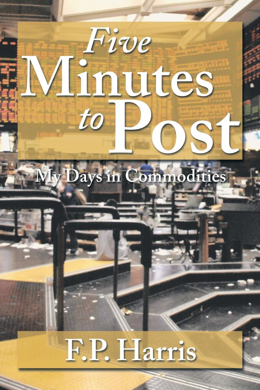 F.P. Harris Five Minutes to Post. My Days in Commodities five days