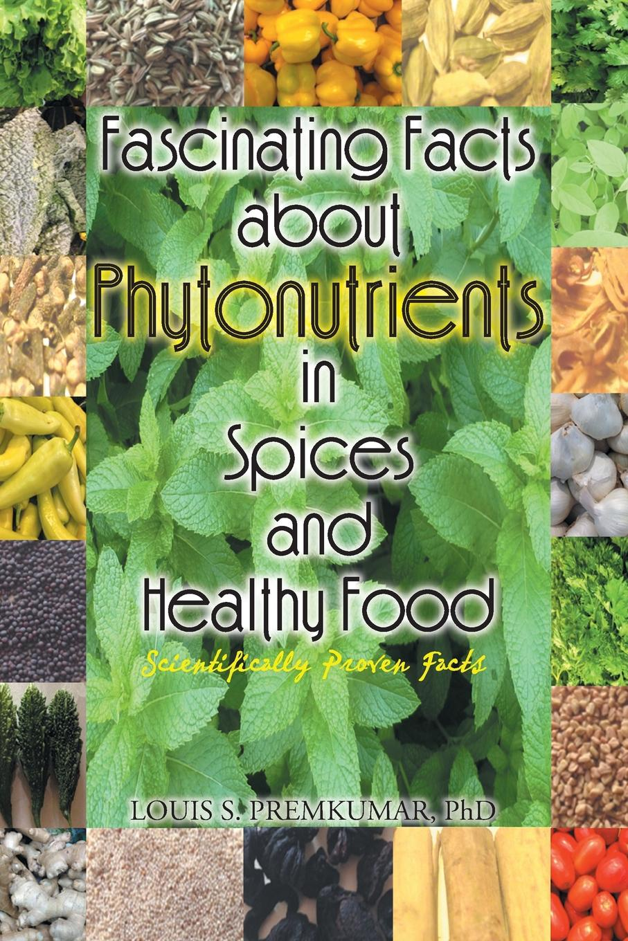 Phd Louis S. Premkumar Fascinating Facts about Phytonutrients in Spices and Healthy Food. Scientifically Proven Facts коллектив авторов food facts for the kitchen front